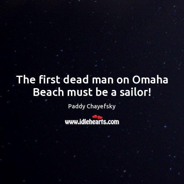 The first dead man on Omaha Beach must be a sailor! Paddy Chayefsky Picture Quote