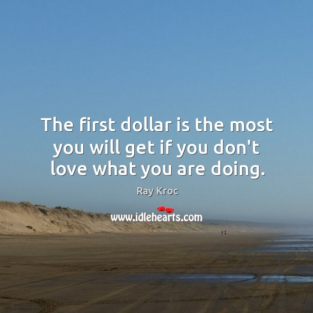 The first dollar is the most you will get if you don't love what you are doing. Ray Kroc Picture Quote