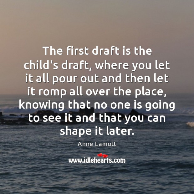 The first draft is the child's draft, where you let it all Image