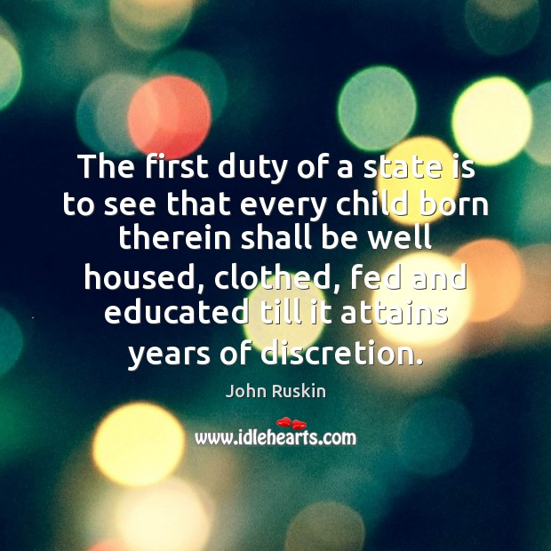 The first duty of a state is to see that every child John Ruskin Picture Quote