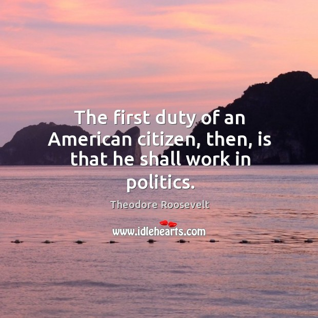 Image, The first duty of an American citizen, then, is that he shall work in politics.