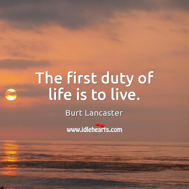 Image, The first duty of life is to live.