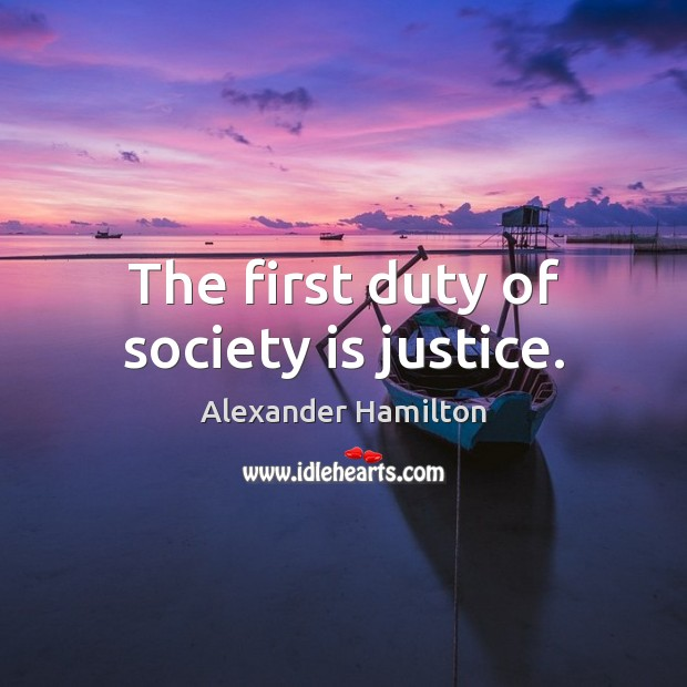 The first duty of society is justice. Alexander Hamilton Picture Quote