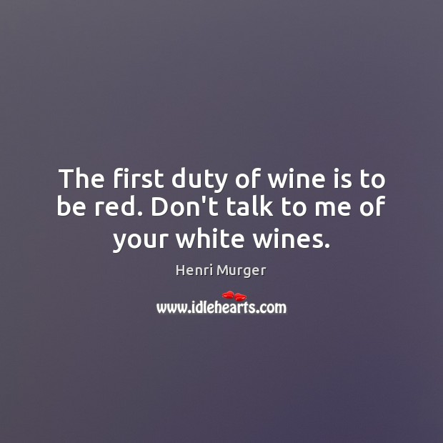 The first duty of wine is to be red. Don't talk to me of your white wines. Image