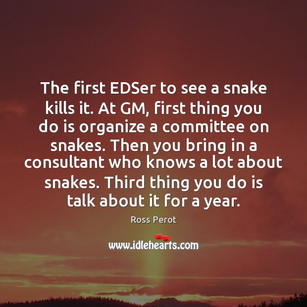The first EDSer to see a snake kills it. At GM, first Ross Perot Picture Quote