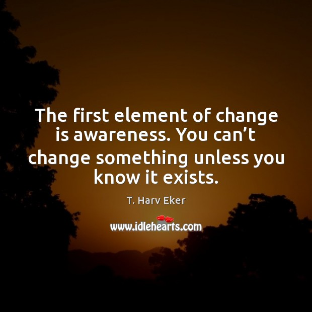 The first element of change is awareness. You can't change something Change Quotes Image