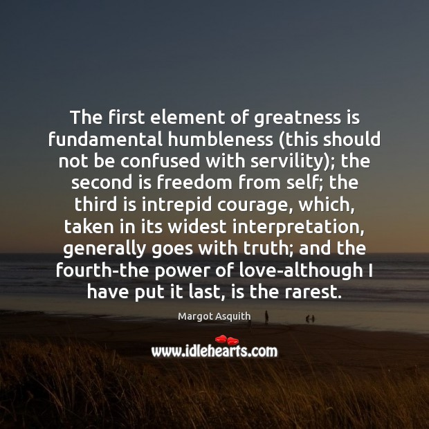 The first element of greatness is fundamental humbleness (this should not be Margot Asquith Picture Quote