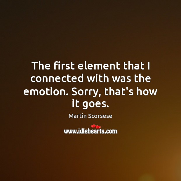 The first element that I connected with was the emotion. Sorry, that's how it goes. Martin Scorsese Picture Quote