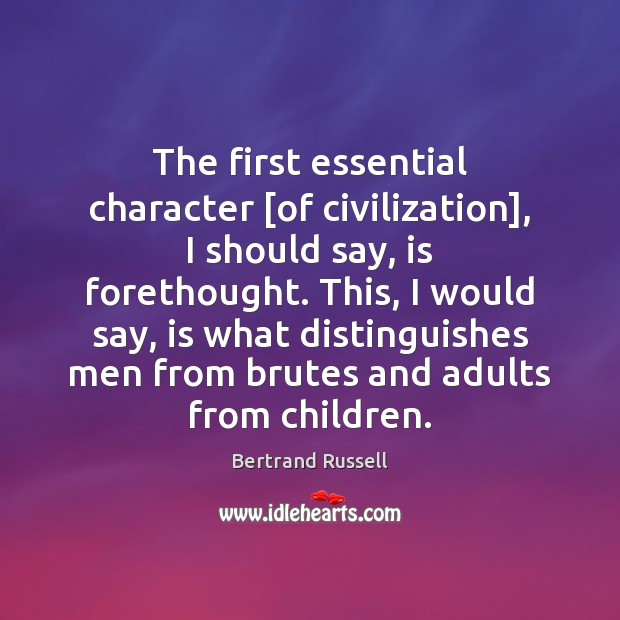 The first essential character [of civilization], I should say, is forethought. This, Image