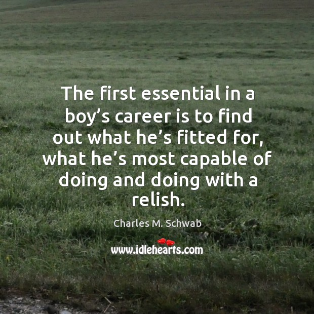 The first essential in a boy's career is to find out what he's fitted for Charles M. Schwab Picture Quote