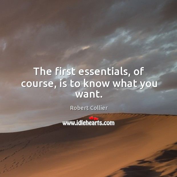 The first essentials, of course, is to know what you want. Robert Collier Picture Quote