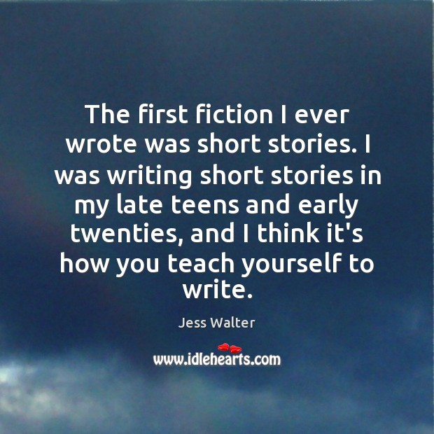 The first fiction I ever wrote was short stories. I was writing Jess Walter Picture Quote