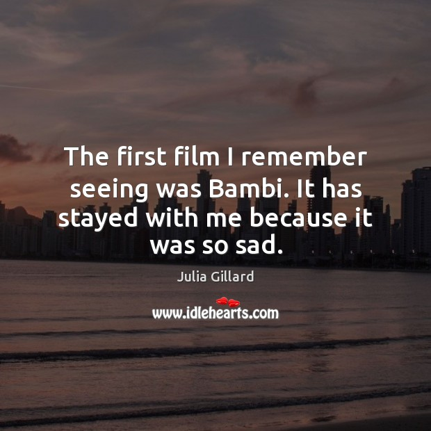 The first film I remember seeing was Bambi. It has stayed with me because it was so sad. Image