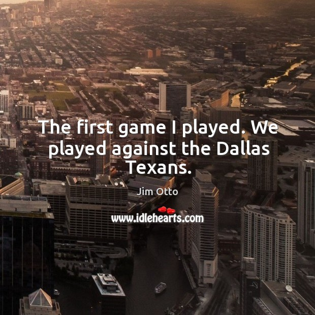 The first game I played. We played against the dallas texans. Jim Otto Picture Quote