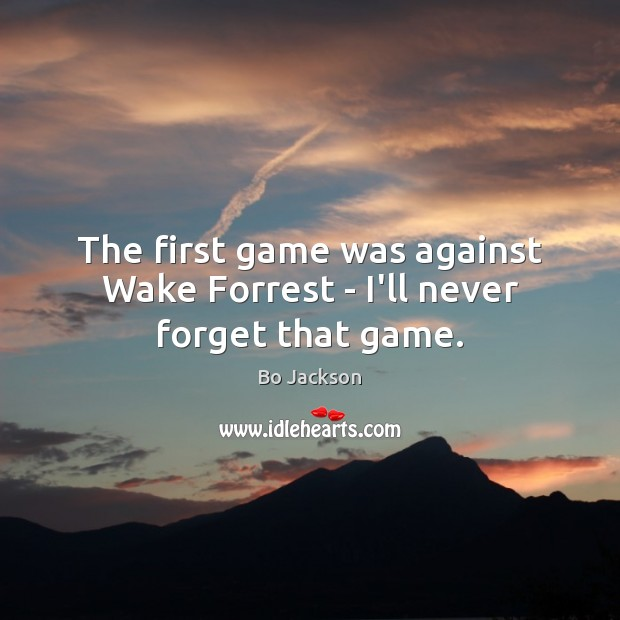 The first game was against Wake Forrest – I'll never forget that game. Bo Jackson Picture Quote