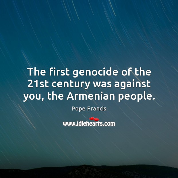 The first genocide of the 21st century was against you, the Armenian people. Image