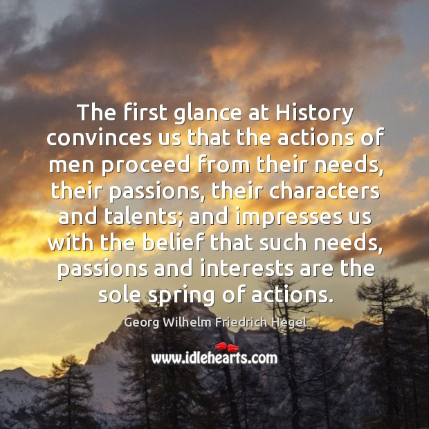 The first glance at history convinces us that the actions of men proceed from their needs. Image