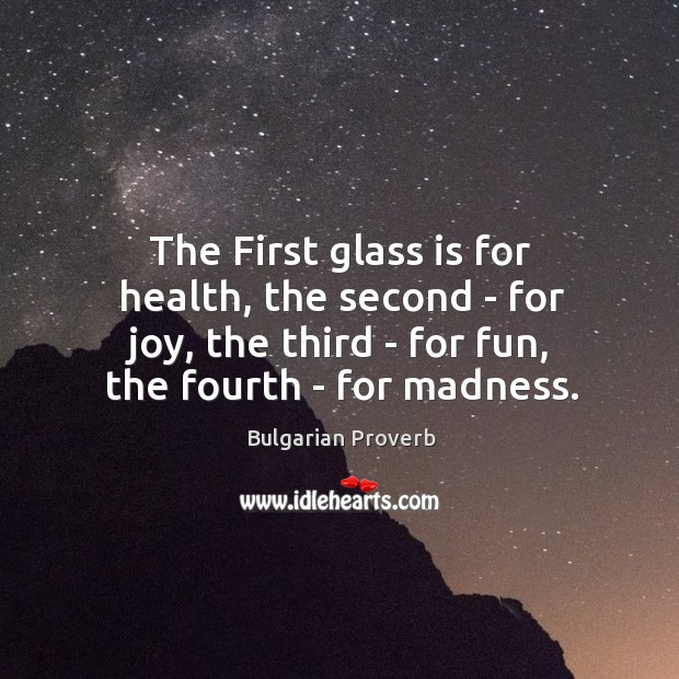 The first glass is for health, the second – for joy, the third – for fun, the fourth – for madness. Bulgarian Proverbs Image