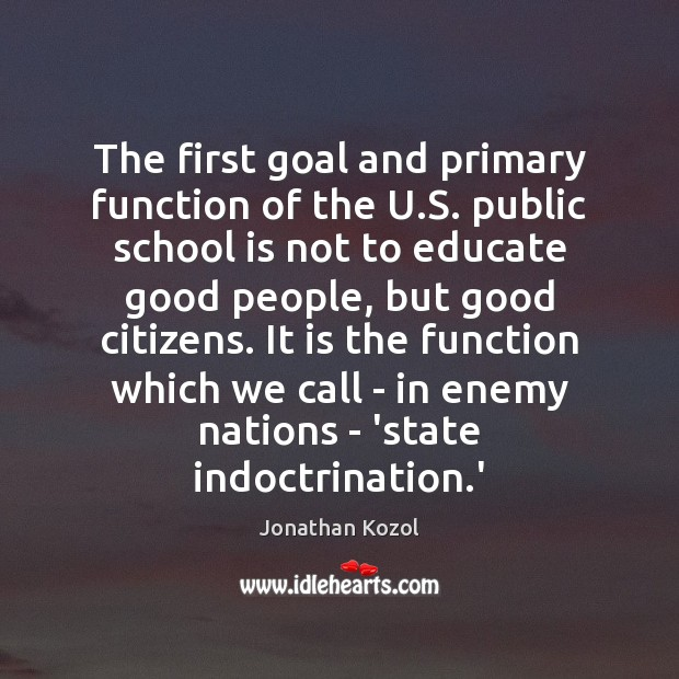 The first goal and primary function of the U.S. public school Jonathan Kozol Picture Quote