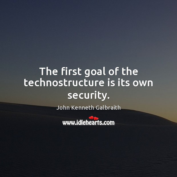 The first goal of the technostructure is its own security. John Kenneth Galbraith Picture Quote