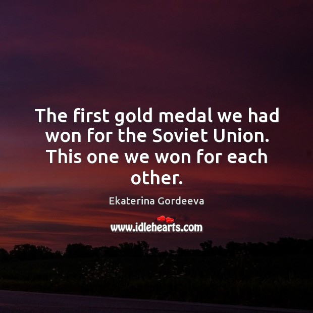 The first gold medal we had won for the Soviet Union. This one we won for each other. Image