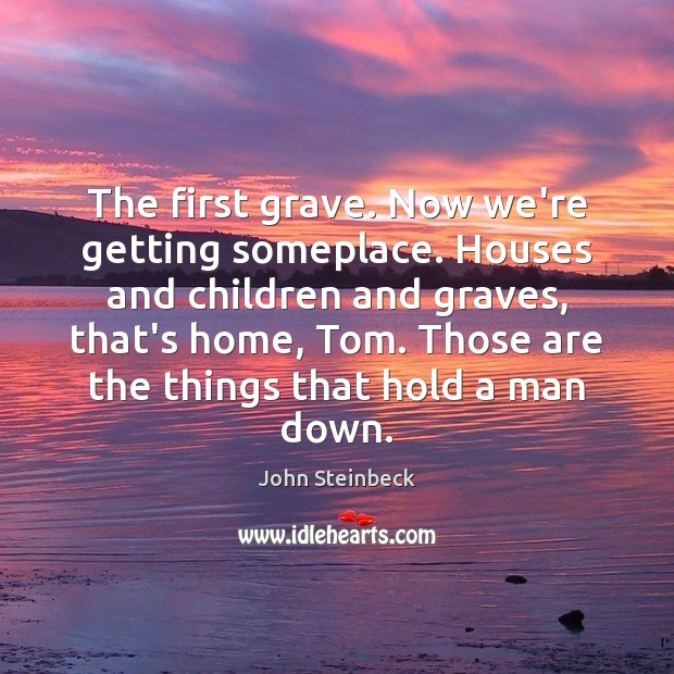 The first grave. Now we're getting someplace. Houses and children and graves, John Steinbeck Picture Quote