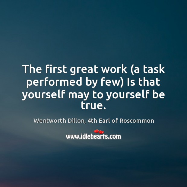 The first great work (a task performed by few) Is that yourself may to yourself be true. Image