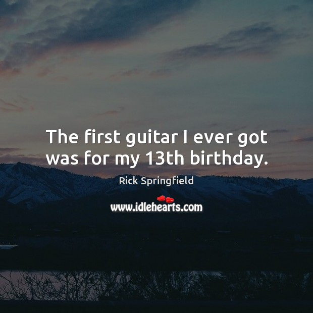 The first guitar I ever got was for my 13th birthday. Rick Springfield Picture Quote