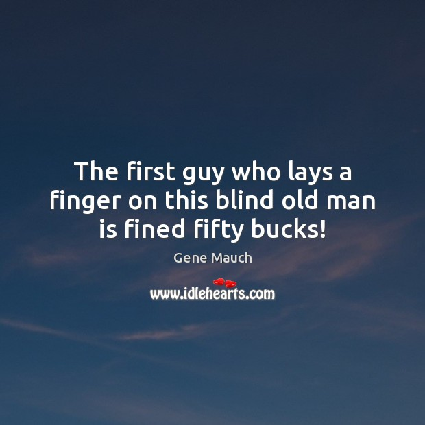 Image, The first guy who lays a finger on this blind old man is fined fifty bucks!