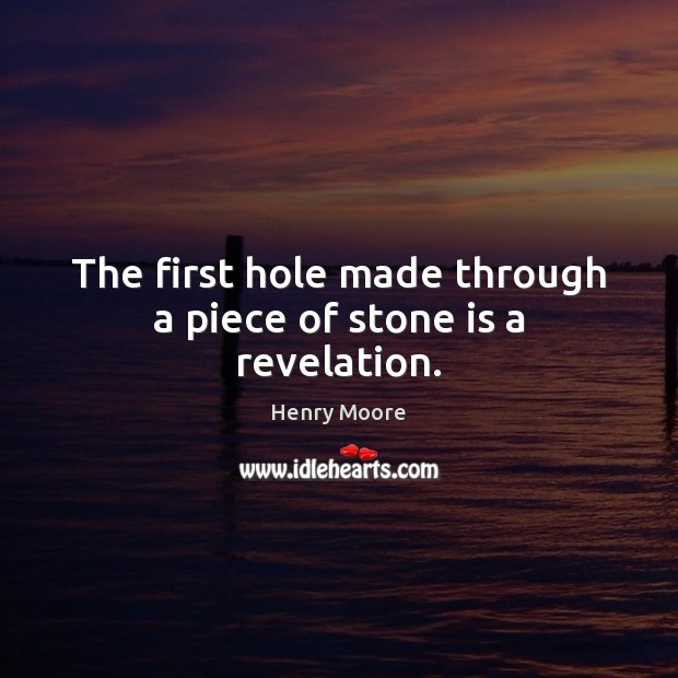 The first hole made through a piece of stone is a revelation. Henry Moore Picture Quote