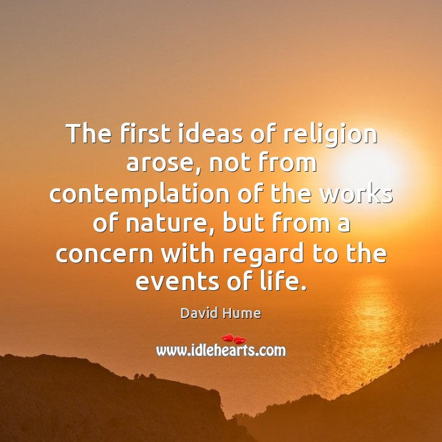 The first ideas of religion arose, not from contemplation of the works David Hume Picture Quote