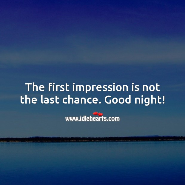 The first impression is not the last chance. Good night! Image