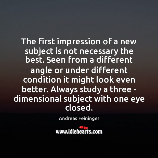 The first impression of a new subject is not necessary the best. Andreas Feininger Picture Quote