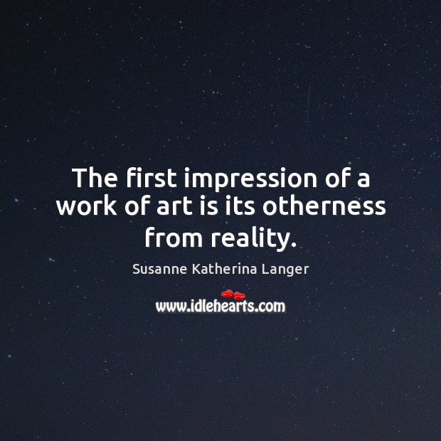 The first impression of a work of art is its otherness from reality. Susanne Katherina Langer Picture Quote