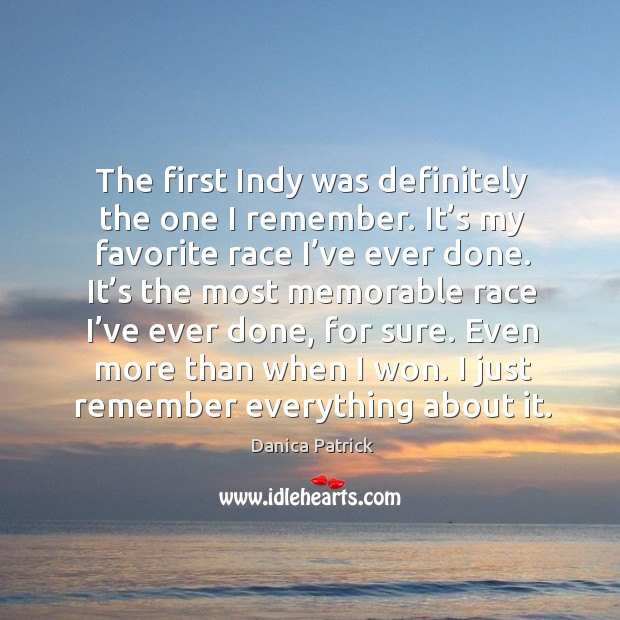 The first indy was definitely the one I remember. It's my favorite race I've ever done. Danica Patrick Picture Quote