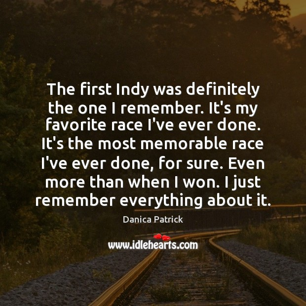 The first Indy was definitely the one I remember. It's my favorite Danica Patrick Picture Quote