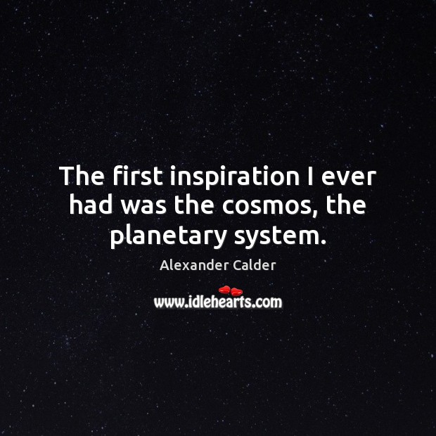 Image, The first inspiration I ever had was the cosmos, the planetary system.