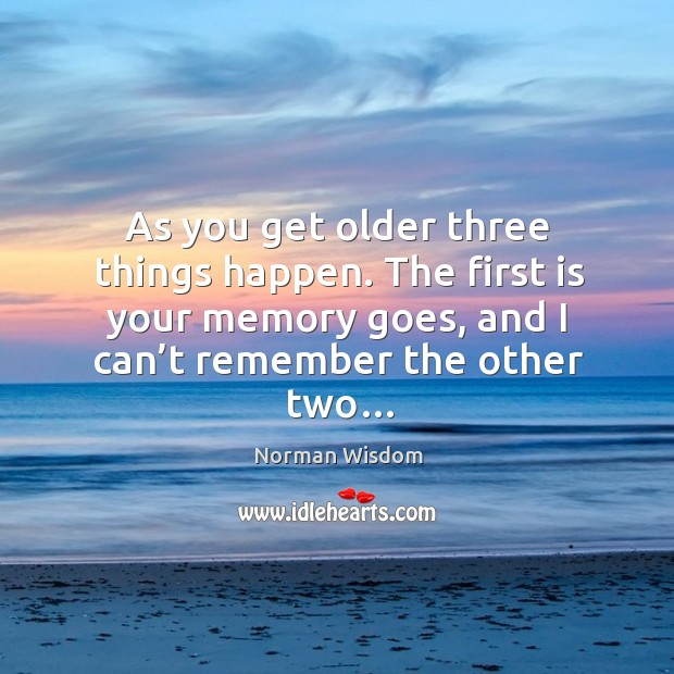 The first is your memory goes, and I can't remember the other two… Norman Wisdom Picture Quote