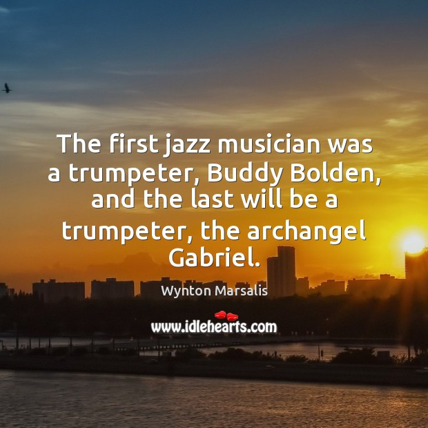 The first jazz musician was a trumpeter, Buddy Bolden, and the last Wynton Marsalis Picture Quote