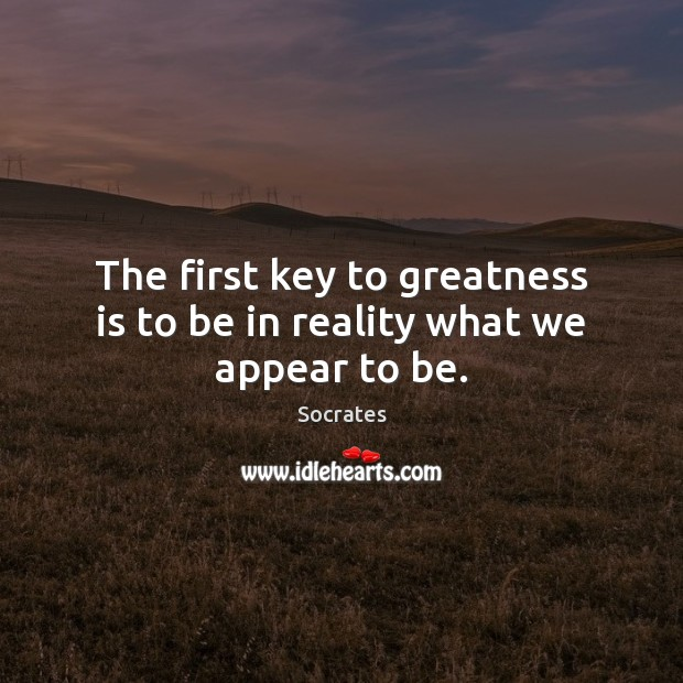 The first key to greatness is to be in reality what we appear to be. Socrates Picture Quote