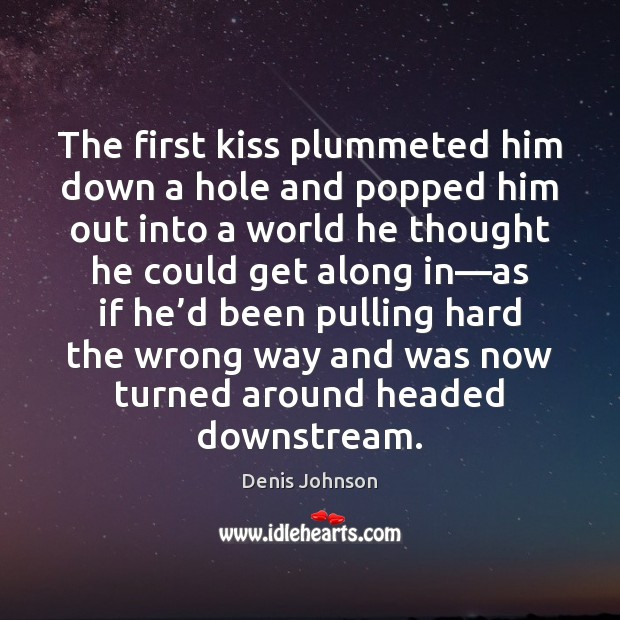 The first kiss plummeted him down a hole and popped him out Denis Johnson Picture Quote