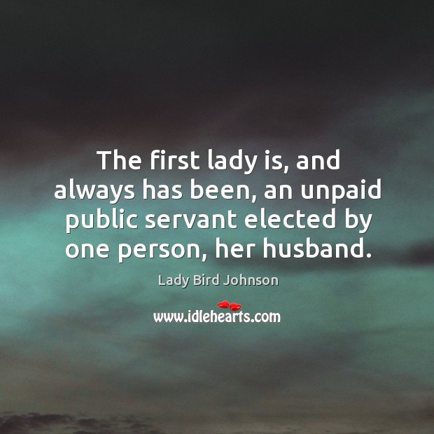 The first lady is, and always has been, an unpaid public servant elected by one person, her husband. Lady Bird Johnson Picture Quote