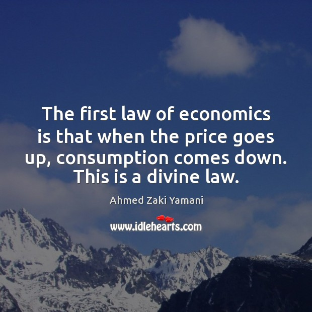 Image, The first law of economics is that when the price goes up,