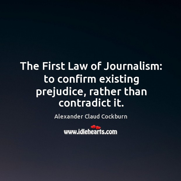 Image, The first law of journalism: to confirm existing prejudice, rather than contradict it.