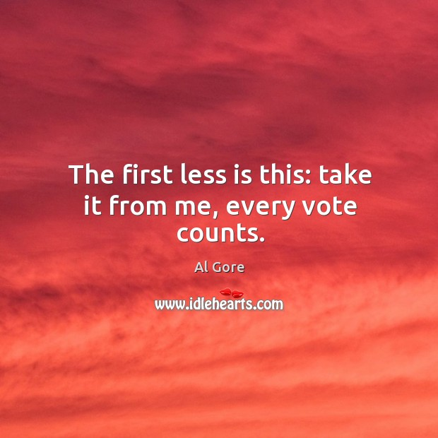 The first less is this: take it from me, every vote counts. Image