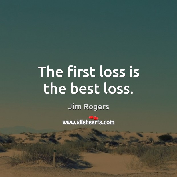 The first loss is the best loss. Jim Rogers Picture Quote
