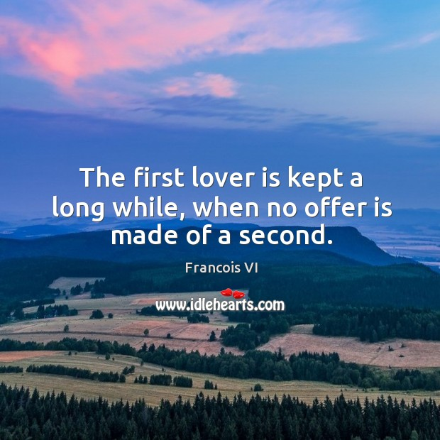 The first lover is kept a long while, when no offer is made of a second. Image