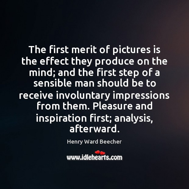 The first merit of pictures is the effect they produce on the Henry Ward Beecher Picture Quote