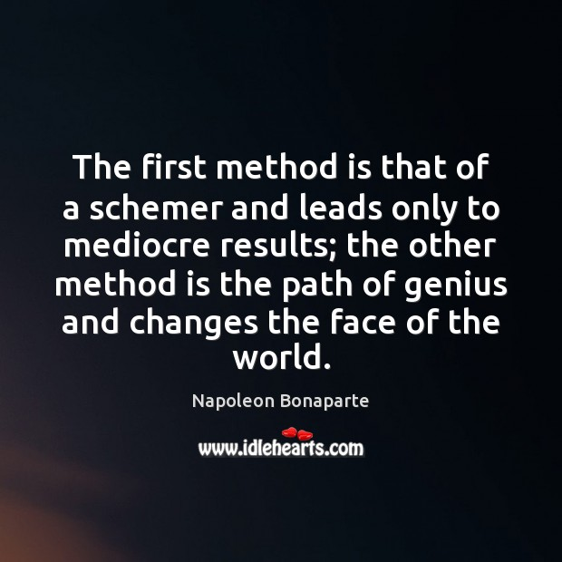 The first method is that of a schemer and leads only to Napoleon Bonaparte Picture Quote