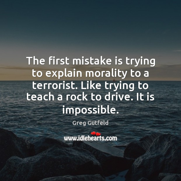 The first mistake is trying to explain morality to a terrorist. Like Mistake Quotes Image